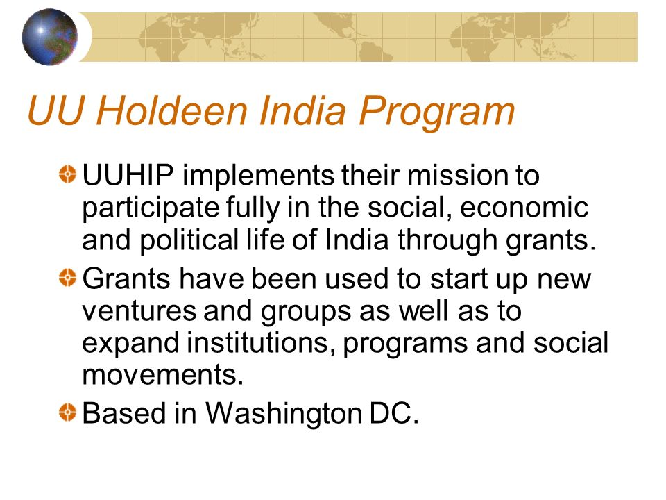 UU Holdeen India Program UUHIP implements their mission to participate fully in the social, economic and political life of India through grants.
