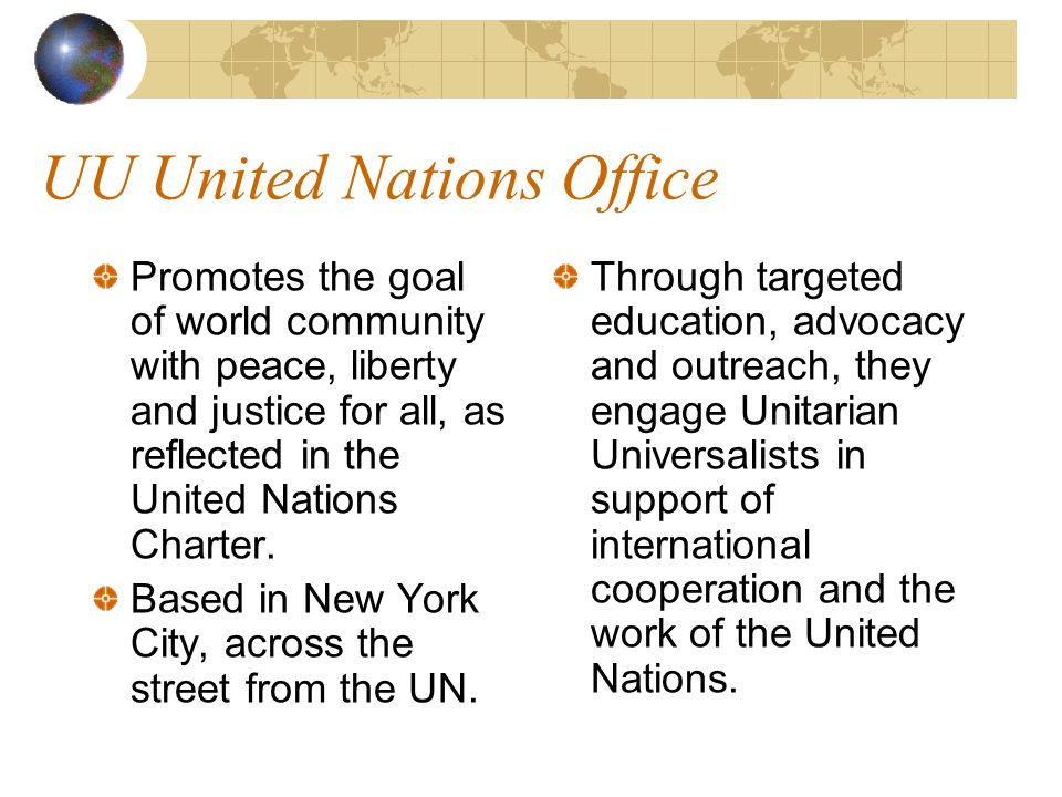 UU United Nations Office Promotes the goal of world community with peace, liberty and justice for all, as reflected in the United Nations Charter.