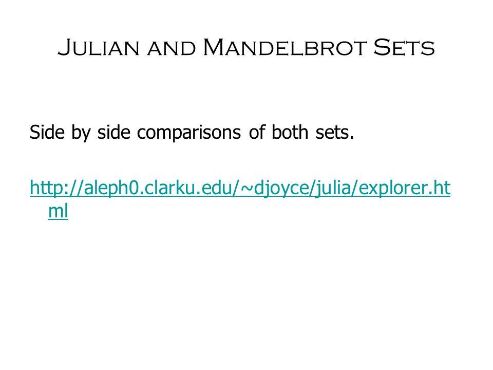 Julian and Mandelbrot Sets Side by side comparisons of both sets. http://aleph0.clarku.edu/~djoyce/julia/explorer.ht ml