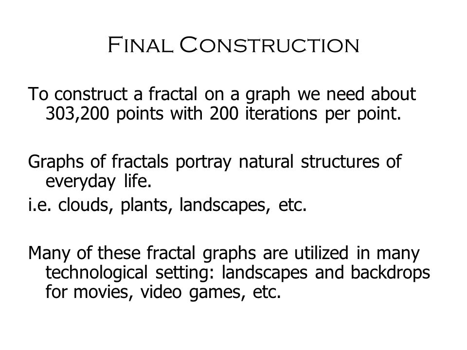 Final Construction To construct a fractal on a graph we need about 303,200 points with 200 iterations per point.