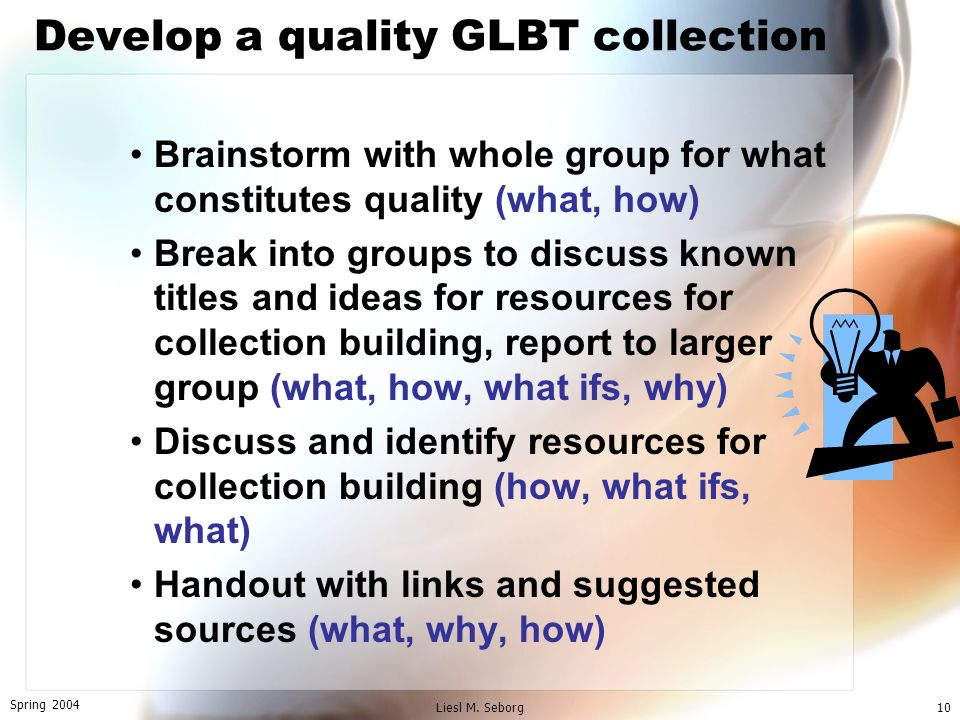 Spring 2004 Liesl M. Seborg10 Develop a quality GLBT collection Brainstorm with whole group for what constitutes quality (what, how) Break into groups