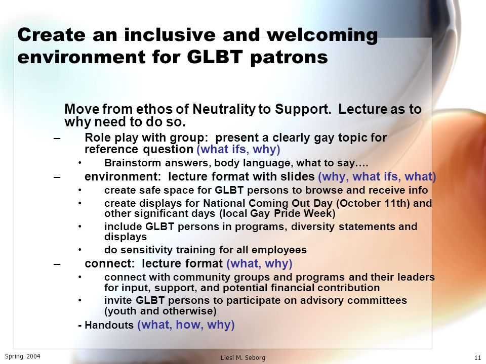 Spring 2004 Liesl M. Seborg11 Create an inclusive and welcoming environment for GLBT patrons Move from ethos of Neutrality to Support. Lecture as to w