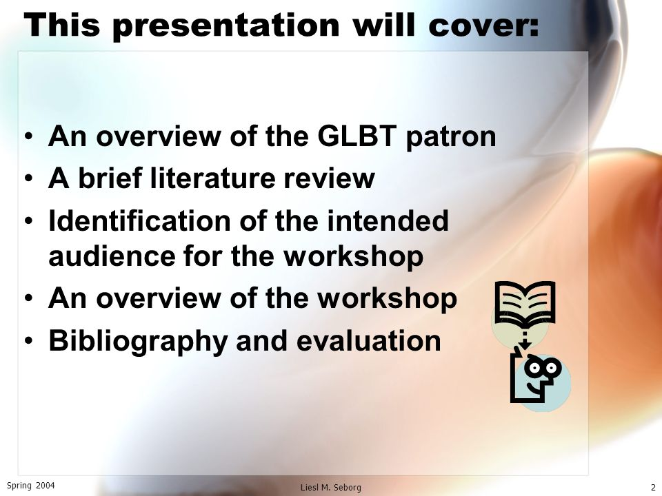 Spring 2004 Liesl M. Seborg2 This presentation will cover: An overview of the GLBT patron A brief literature review Identification of the intended aud