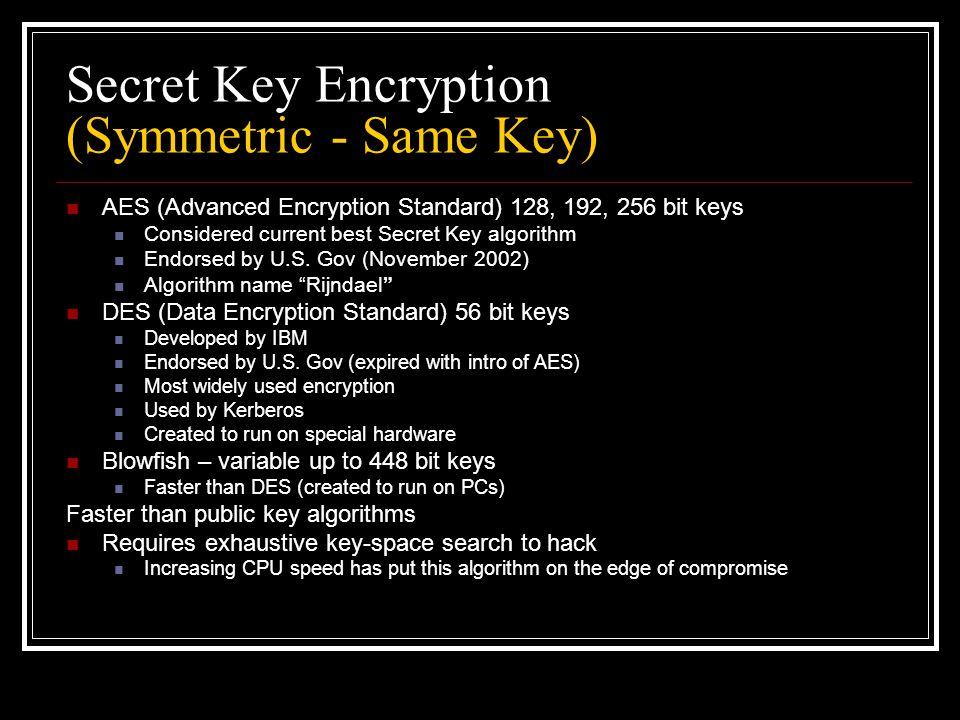 Secret Key Encryption (Symmetric - Same Key) AES (Advanced Encryption Standard) 128, 192, 256 bit keys Considered current best Secret Key algorithm Endorsed by U.S.