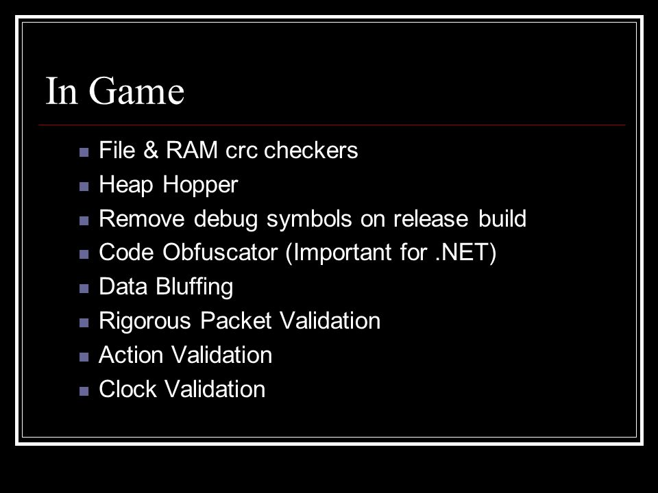 In Game File & RAM crc checkers Heap Hopper Remove debug symbols on release build Code Obfuscator (Important for.NET) Data Bluffing Rigorous Packet Validation Action Validation Clock Validation