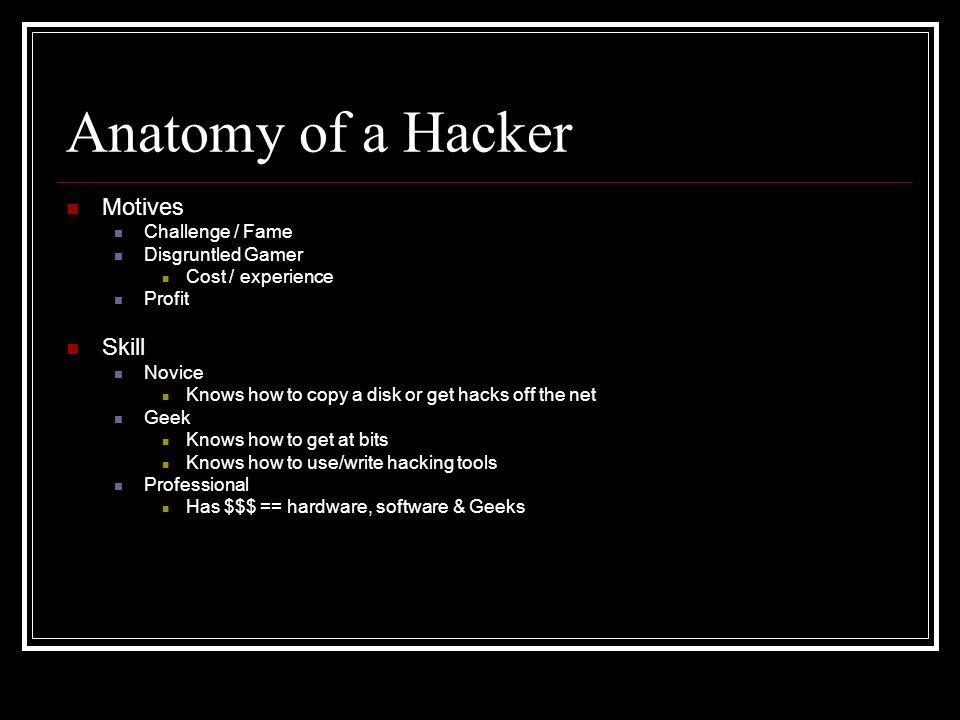 Anatomy of a Hacker Motives Challenge / Fame Disgruntled Gamer Cost / experience Profit Skill Novice Knows how to copy a disk or get hacks off the net Geek Knows how to get at bits Knows how to use/write hacking tools Professional Has $$$ == hardware, software & Geeks