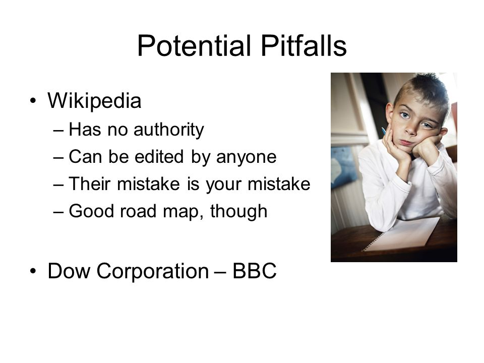 Potential Pitfalls Wikipedia –Has no authority –Can be edited by anyone –Their mistake is your mistake –Good road map, though Dow Corporation – BBC
