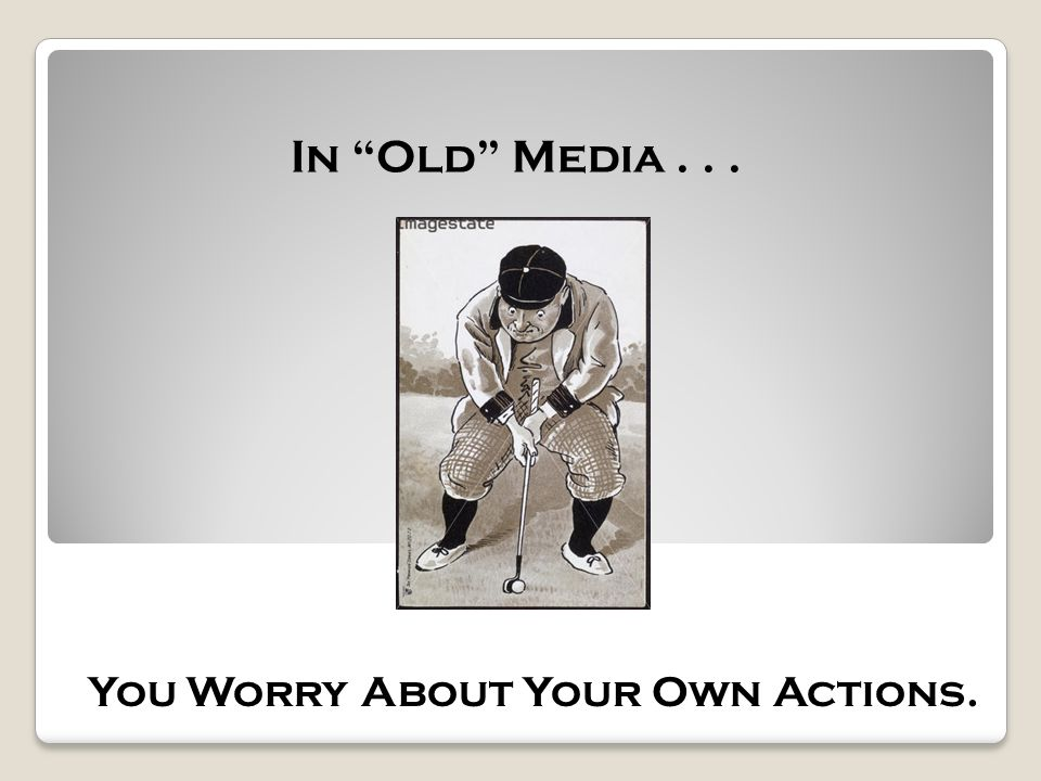 In Old Media... You Worry About Your Own Actions.