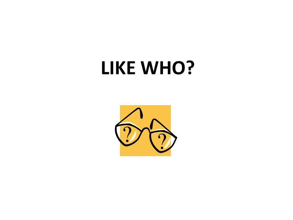 LIKE WHO?