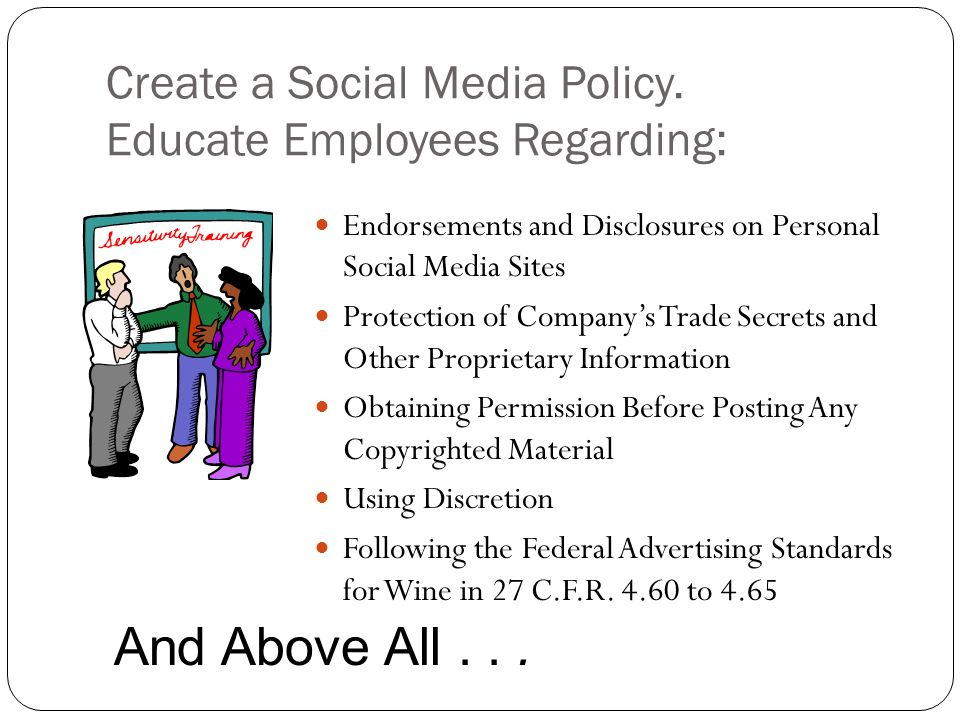 Create a Social Media Policy. Educate Employees Regarding: Endorsements and Disclosures on Personal Social Media Sites Protection of Companys Trade Se