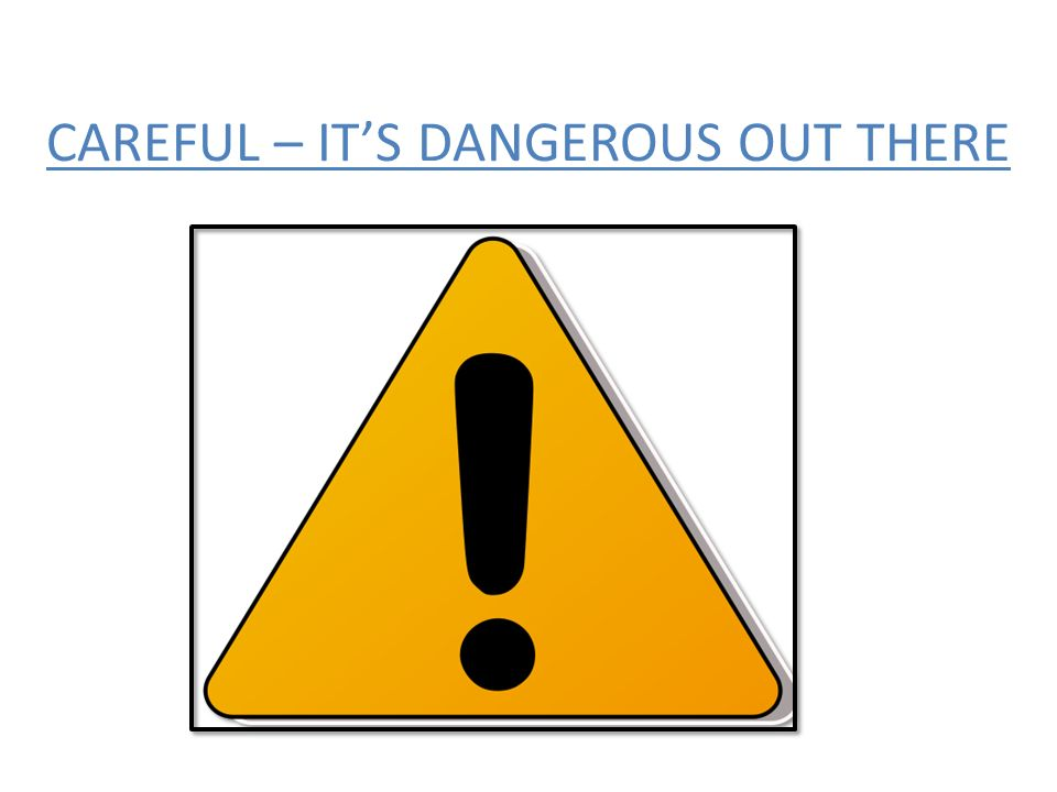 CAREFUL – ITS DANGEROUS OUT THERE