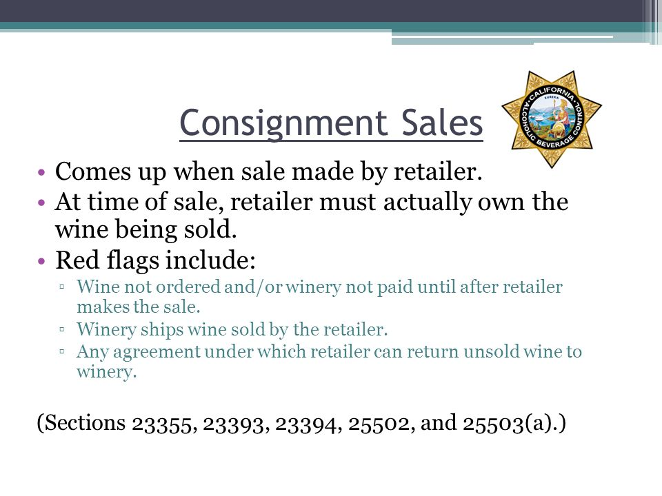 Consignment Sales Comes up when sale made by retailer. At time of sale, retailer must actually own the wine being sold. Red flags include: Wine not or