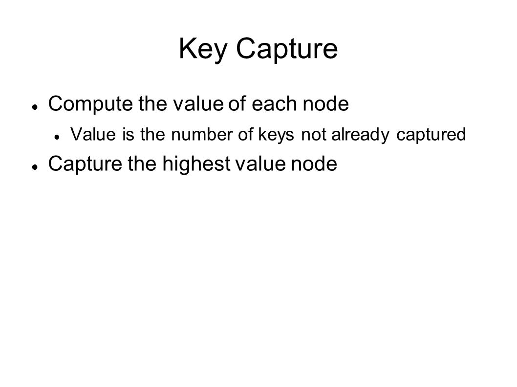 Key Capture Compute the value of each node Value is the number of keys not already captured Capture the highest value node