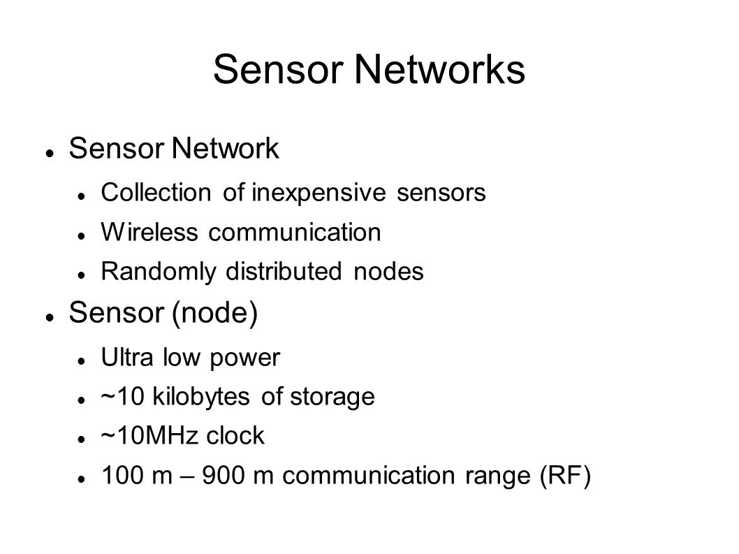 Sensor Networks Sensor Network Collection of inexpensive sensors Wireless communication Randomly distributed nodes Sensor (node) Ultra low power ~10 kilobytes of storage ~10MHz clock 100 m – 900 m communication range (RF)