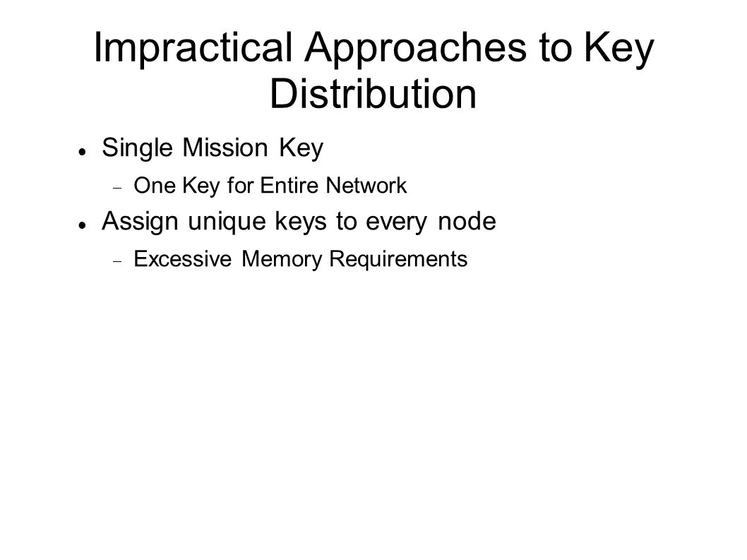 Impractical Approaches to Key Distribution Single Mission Key One Key for Entire Network Assign unique keys to every node Excessive Memory Requirements