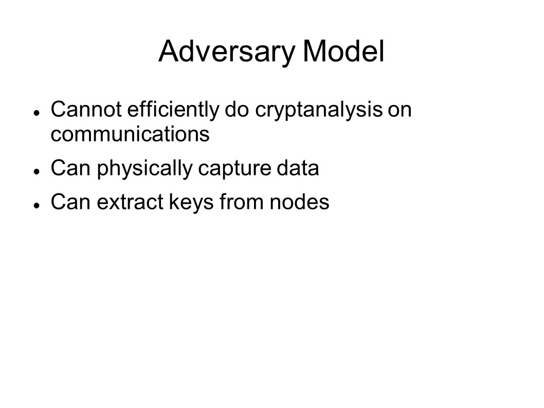 Adversary Model Cannot efficiently do cryptanalysis on communications Can physically capture data Can extract keys from nodes