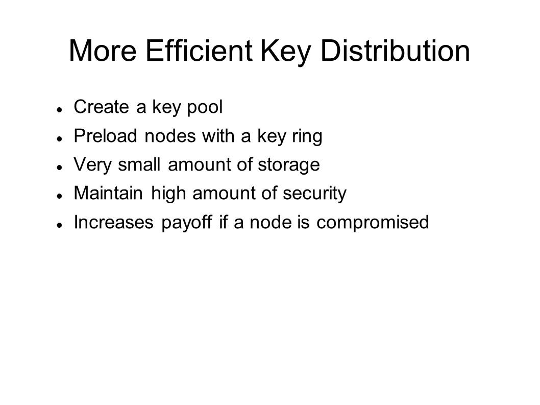 More Efficient Key Distribution Create a key pool Preload nodes with a key ring Very small amount of storage Maintain high amount of security Increases payoff if a node is compromised