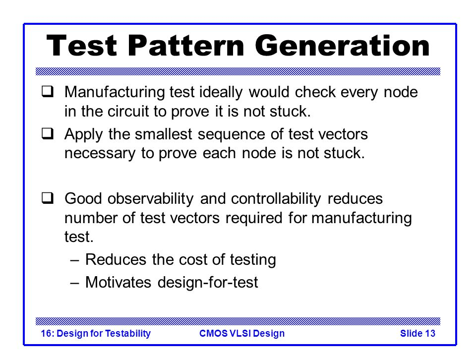 CMOS VLSI Design16: Design for TestabilitySlide 13 Test Pattern Generation Manufacturing test ideally would check every node in the circuit to prove i