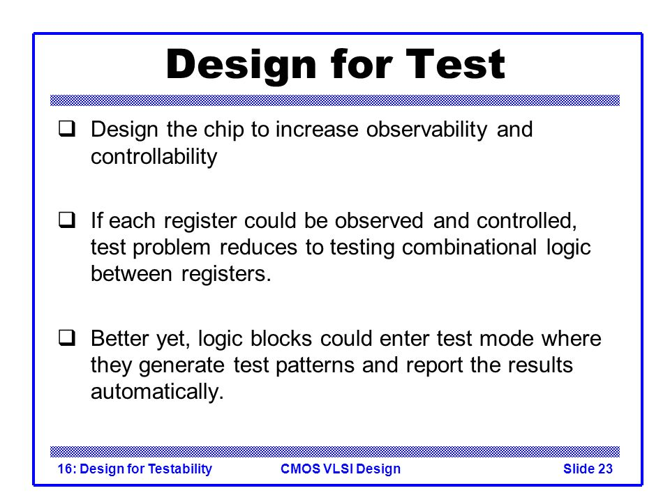 CMOS VLSI Design16: Design for TestabilitySlide 23 Design for Test Design the chip to increase observability and controllability If each register coul
