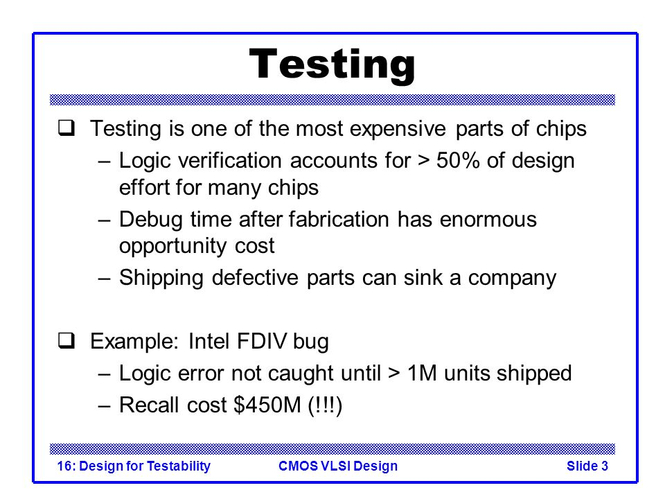 CMOS VLSI Design16: Design for TestabilitySlide 3 Testing Testing is one of the most expensive parts of chips –Logic verification accounts for > 50% o