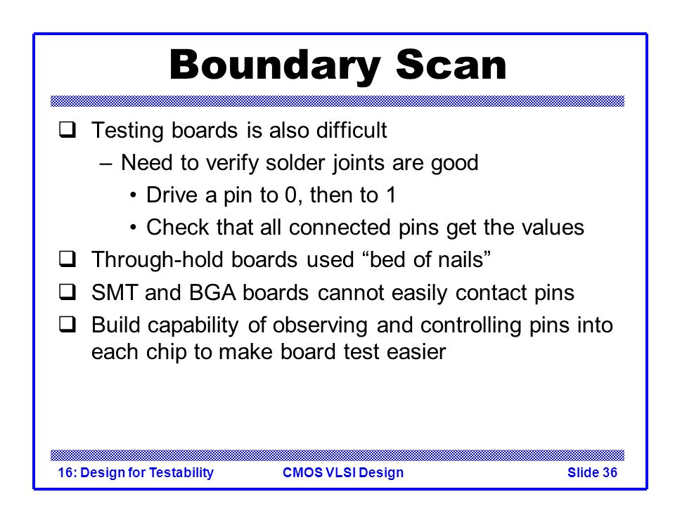 CMOS VLSI Design16: Design for TestabilitySlide 36 Boundary Scan Testing boards is also difficult –Need to verify solder joints are good Drive a pin t