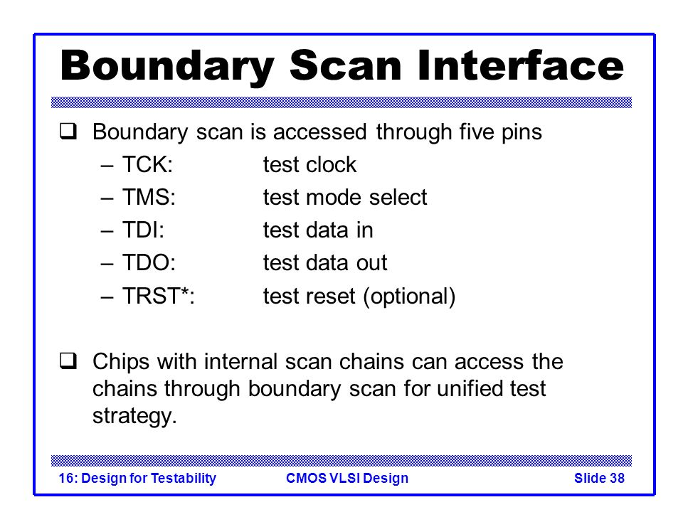 CMOS VLSI Design16: Design for TestabilitySlide 38 Boundary Scan Interface Boundary scan is accessed through five pins –TCK: test clock –TMS: test mod