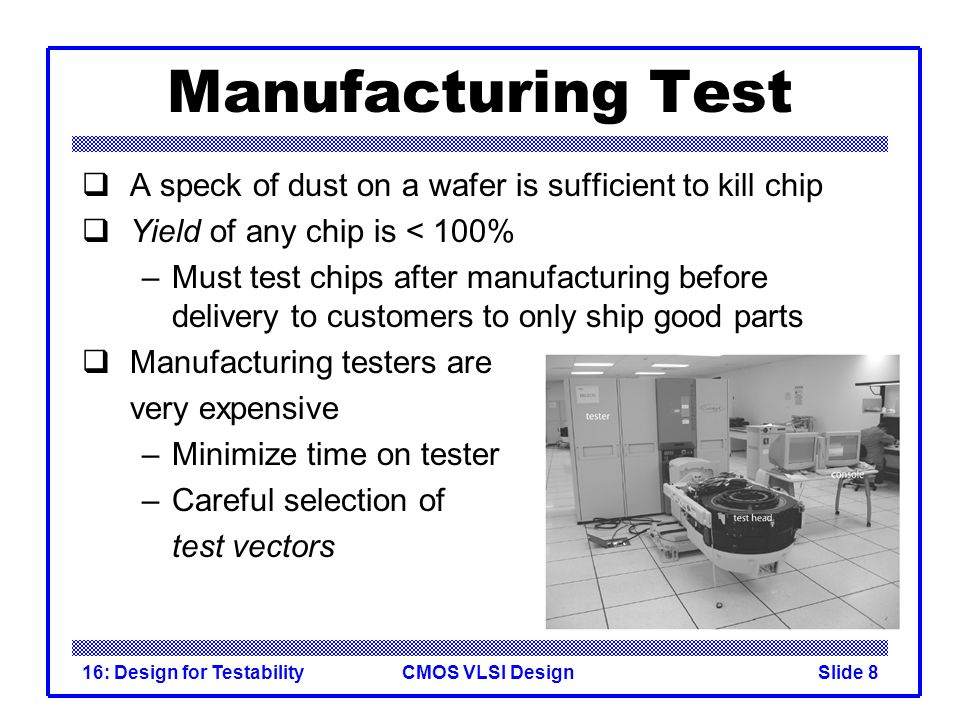 CMOS VLSI Design16: Design for TestabilitySlide 8 Manufacturing Test A speck of dust on a wafer is sufficient to kill chip Yield of any chip is < 100%