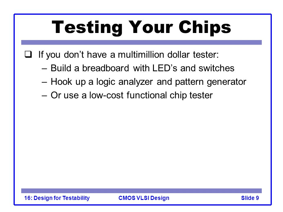 CMOS VLSI Design16: Design for TestabilitySlide 9 Testing Your Chips If you dont have a multimillion dollar tester: –Build a breadboard with LEDs and