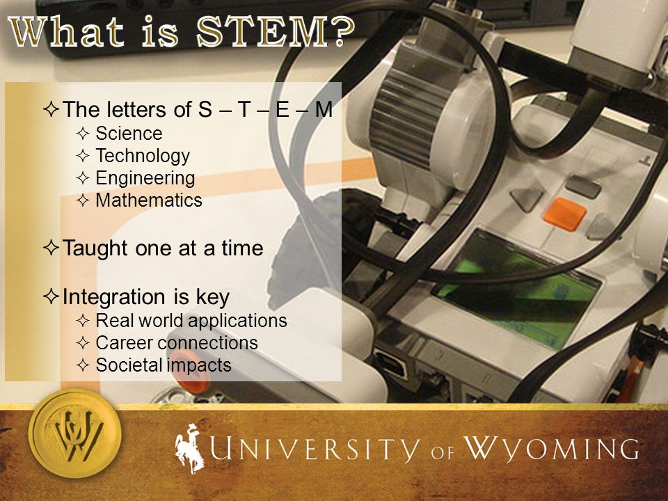 The letters of S – T – E – M Science Technology Engineering Mathematics Taught one at a time Integration is key Real world applications Career connections Societal impacts