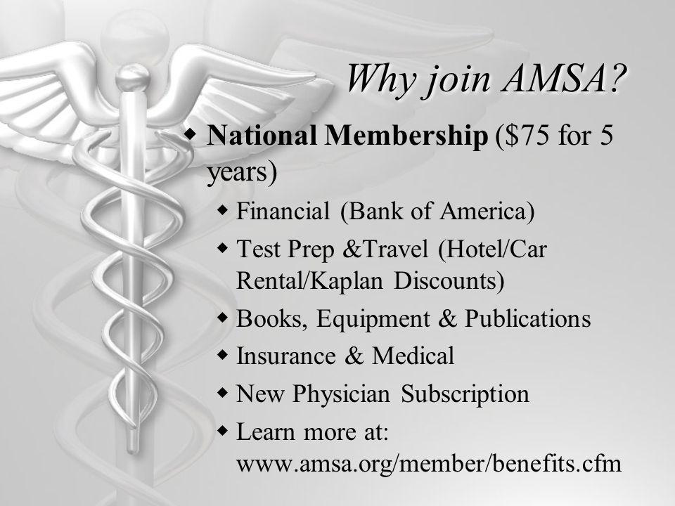Why join AMSA? National Membership ($75 for 5 years) Financial (Bank of America) Test Prep &Travel (Hotel/Car Rental/Kaplan Discounts) Books, Equipmen