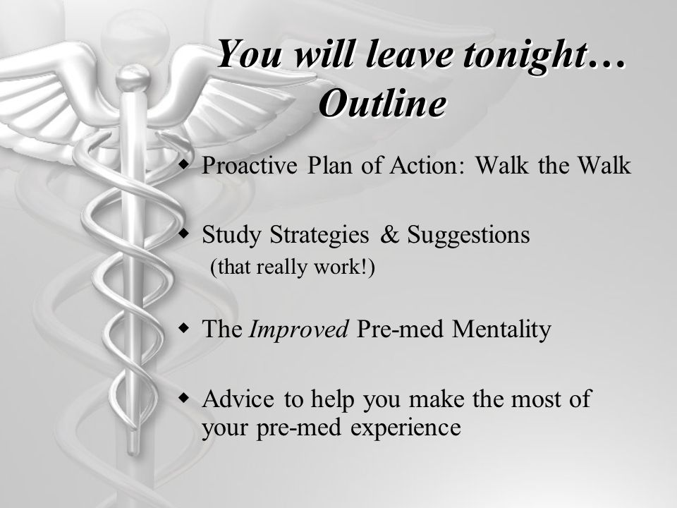You will leave tonight… Outline Proactive Plan of Action: Walk the Walk Study Strategies & Suggestions (that really work!) The Improved Pre-med Mentality Advice to help you make the most of your pre-med experience