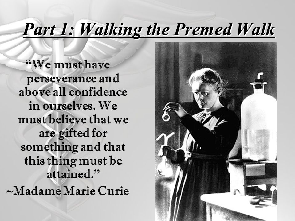 Part 1: Walking the Premed Walk We must have perseverance and above all confidence in ourselves. We must believe that we are gifted for something and