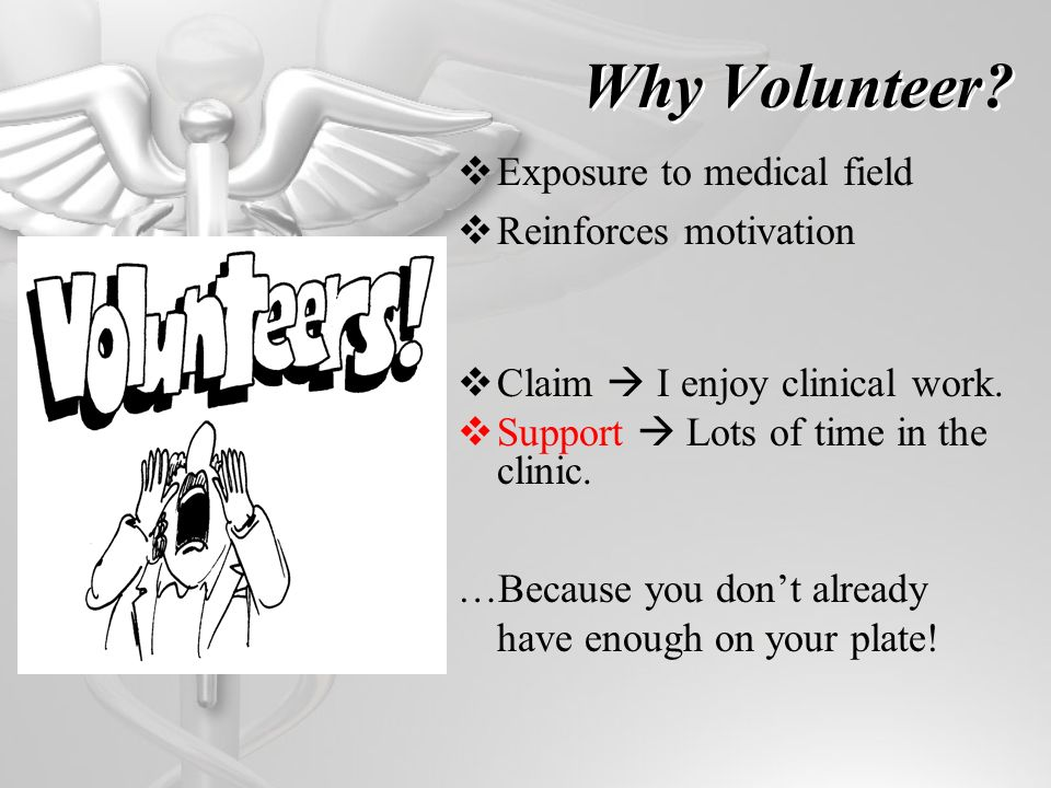 Why Volunteer? Exposure to medical field Reinforces motivation Claim I enjoy clinical work. Support Lots of time in the clinic. …Because you dont alre