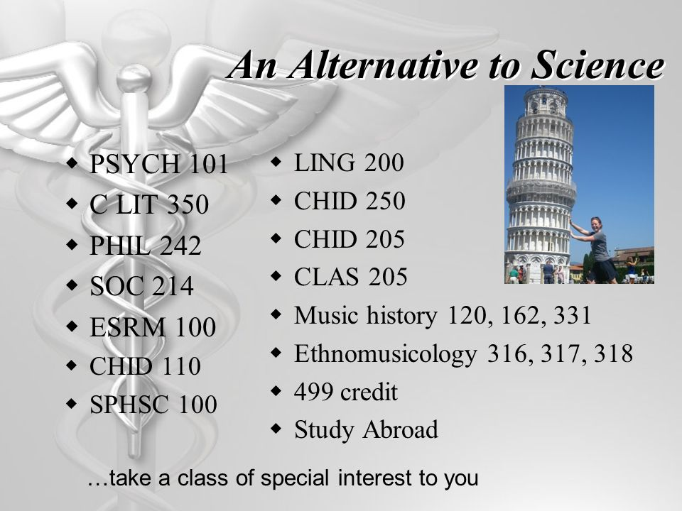An Alternative to Science PSYCH 101 C LIT 350 PHIL 242 SOC 214 ESRM 100 CHID 110 SPHSC 100 LING 200 CHID 250 CHID 205 CLAS 205 Music history 120, 162, 331 Ethnomusicology 316, 317, 318 499 credit Study Abroad …take a class of special interest to you
