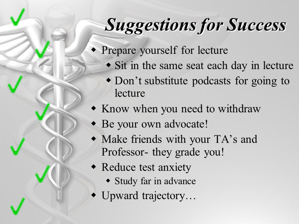 Suggestions for Success Prepare yourself for lecture Sit in the same seat each day in lecture Dont substitute podcasts for going to lecture Know when you need to withdraw Be your own advocate.