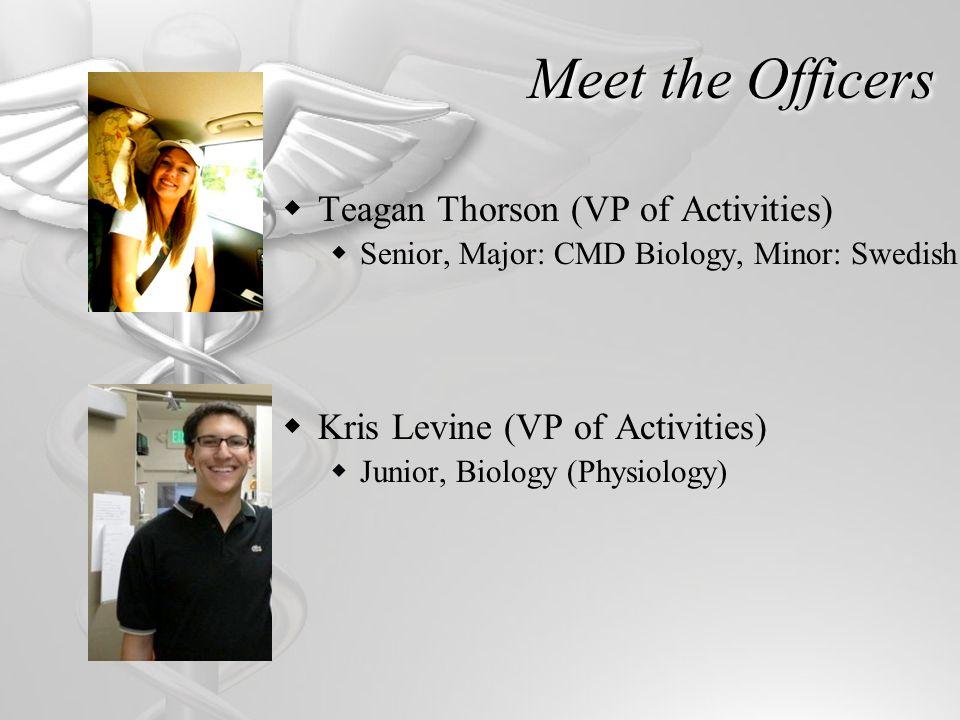 Meet the Officers Teagan Thorson (VP of Activities) Senior, Major: CMD Biology, Minor: Swedish Kris Levine (VP of Activities) Junior, Biology (Physiol