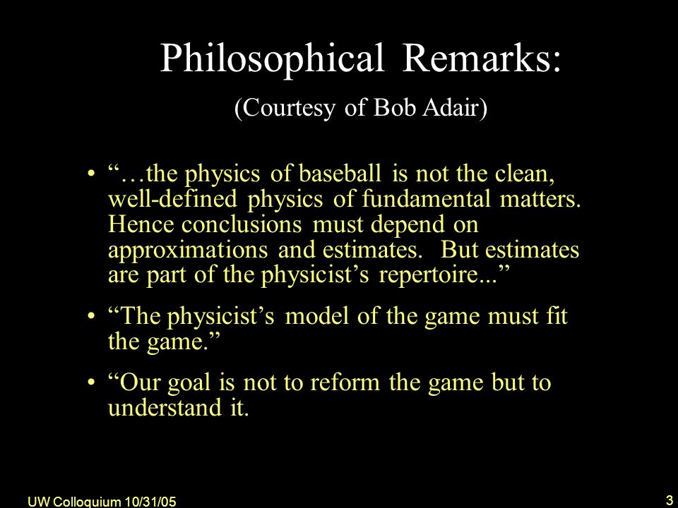 UW Colloquium 10/31/05 3 Philosophical Remarks: (Courtesy of Bob Adair) …the physics of baseball is not the clean, well-defined physics of fundamental matters.