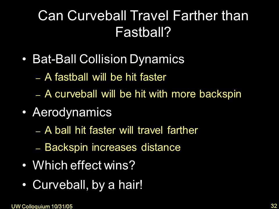 UW Colloquium 10/31/05 32 Bat-Ball Collision Dynamics – A fastball will be hit faster – A curveball will be hit with more backspin Aerodynamics – A ball hit faster will travel farther – Backspin increases distance Which effect wins.