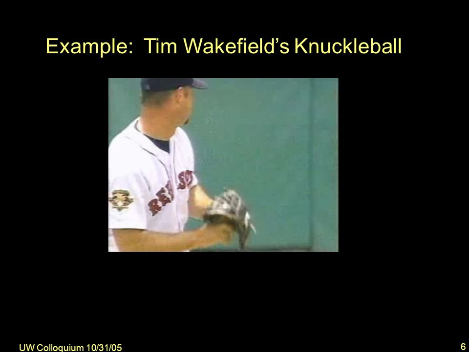 UW Colloquium 10/31/05 6 Example: Tim Wakefields Knuckleball