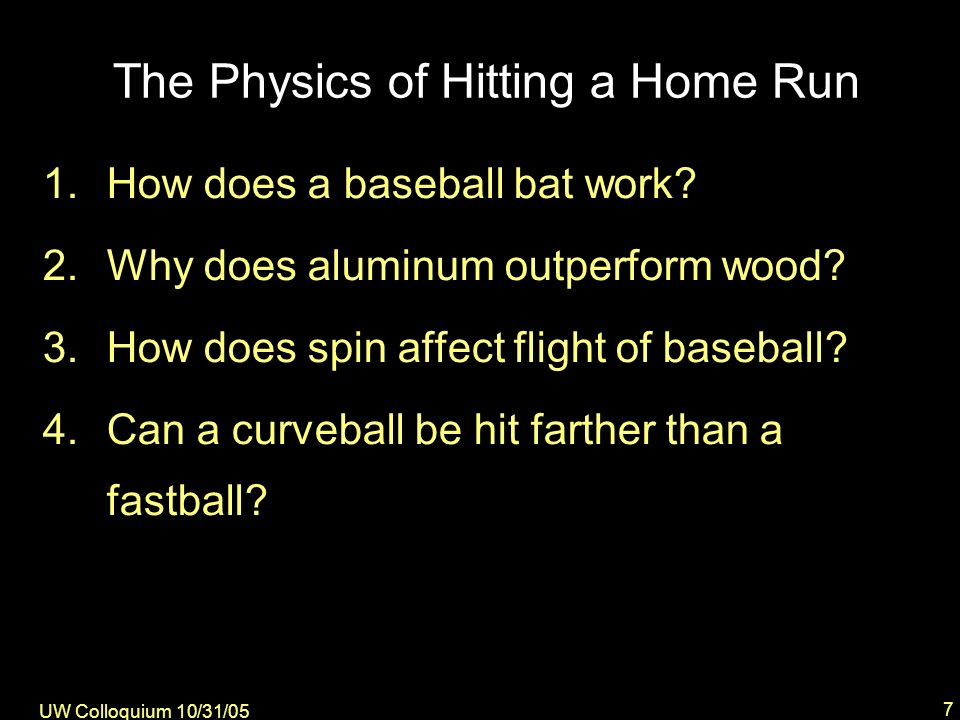 UW Colloquium 10/31/05 8 Brief Description of Ball-Bat Collision forces large, time short – >8000 lbs, <1 ms ball compresses, stops, expands – KE PE KE – bat bends & compresses lots of energy dissipated (COR) – distortion of ball – vibrations in bat to hit home run….