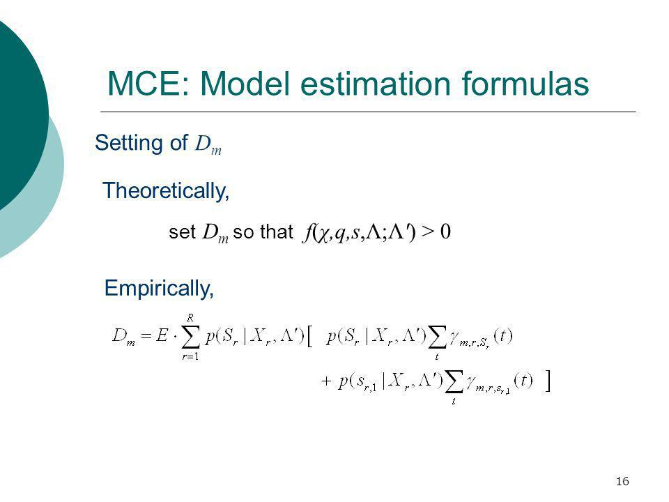 16 MCE: Model estimation formulas Setting of D m Theoretically, set D m so that f(χ,q,s,Λ;Λ') > 0 Empirically,