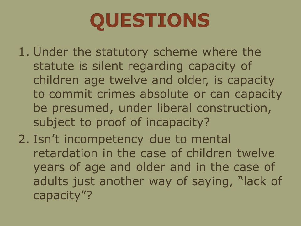 1.Under the statutory scheme where the statute is silent regarding capacity of children age twelve and older, is capacity to commit crimes absolute or can capacity be presumed, under liberal construction, subject to proof of incapacity.