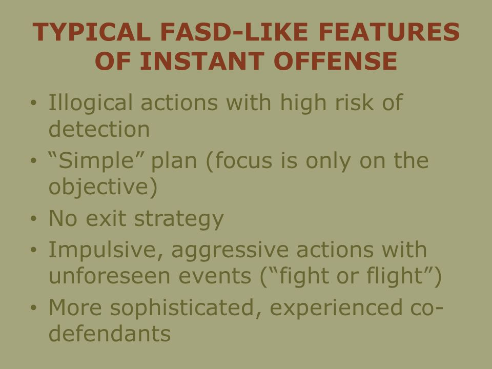 TYPICAL FASD-LIKE FEATURES OF INSTANT OFFENSE Illogical actions with high risk of detection Simple plan (focus is only on the objective) No exit strategy Impulsive, aggressive actions with unforeseen events (fight or flight) More sophisticated, experienced co- defendants
