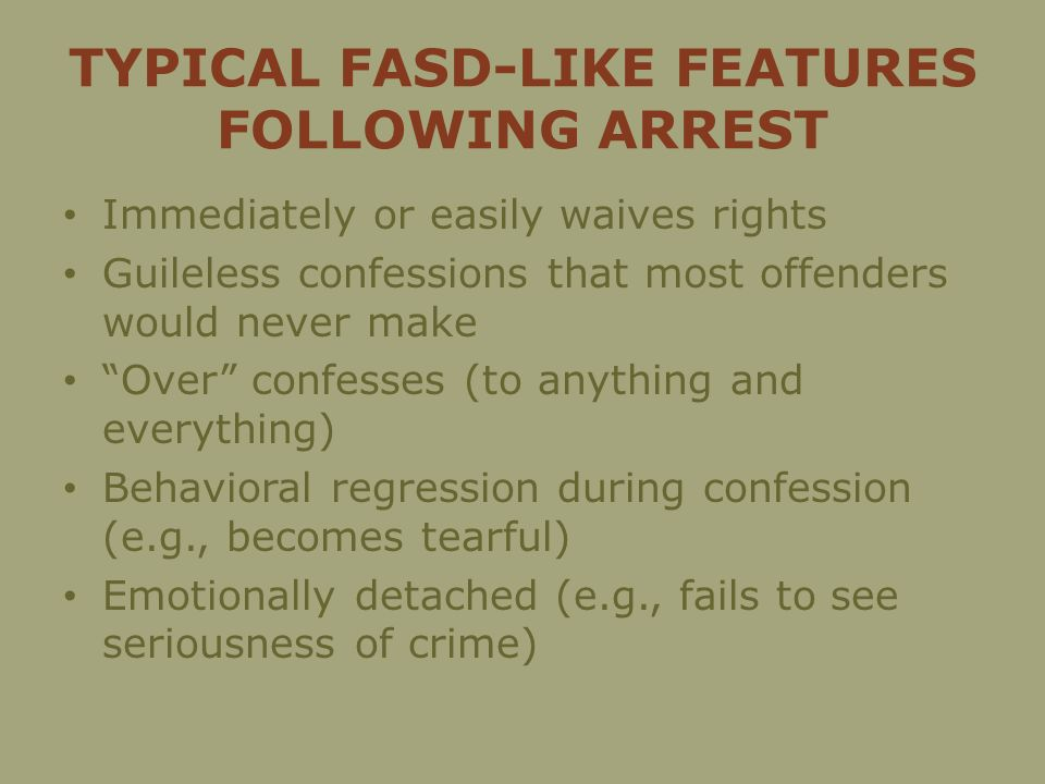 TYPICAL FASD-LIKE FEATURES FOLLOWING ARREST Immediately or easily waives rights Guileless confessions that most offenders would never make Over confesses (to anything and everything) Behavioral regression during confession (e.g., becomes tearful) Emotionally detached (e.g., fails to see seriousness of crime)
