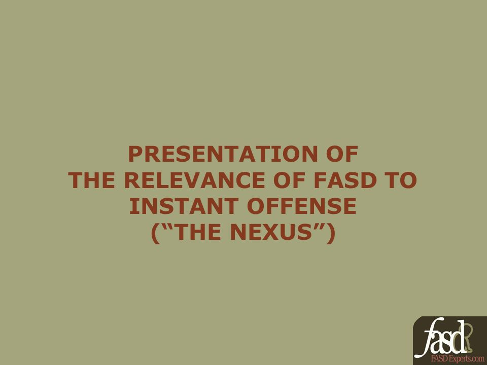 PRESENTATION OF THE RELEVANCE OF FASD TO INSTANT OFFENSE (THE NEXUS)