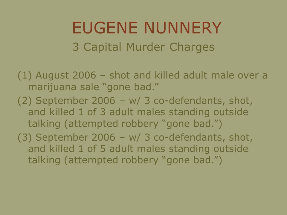 EUGENE NUNNERY 3 Capital Murder Charges (1) August 2006 – shot and killed adult male over a marijuana sale gone bad.