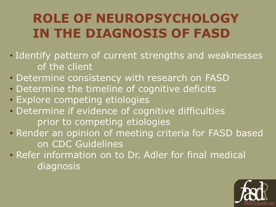 ROLE OF NEUROPSYCHOLOGY IN THE DIAGNOSIS OF FASD Identify pattern of current strengths and weaknesses of the client Determine consistency with research on FASD Determine the timeline of cognitive deficits Explore competing etiologies Determine if evidence of cognitive difficulties prior to competing etiologies Render an opinion of meeting criteria for FASD based on CDC Guidelines Refer information on to Dr.