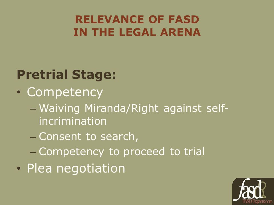 RELEVANCE OF FASD IN THE LEGAL ARENA Pretrial Stage: Competency – Waiving Miranda/Right against self- incrimination – Consent to search, – Competency to proceed to trial Plea negotiation