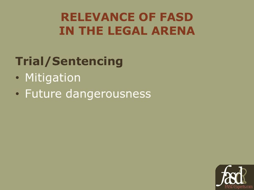 RELEVANCE OF FASD IN THE LEGAL ARENA Trial/Sentencing Mitigation Future dangerousness