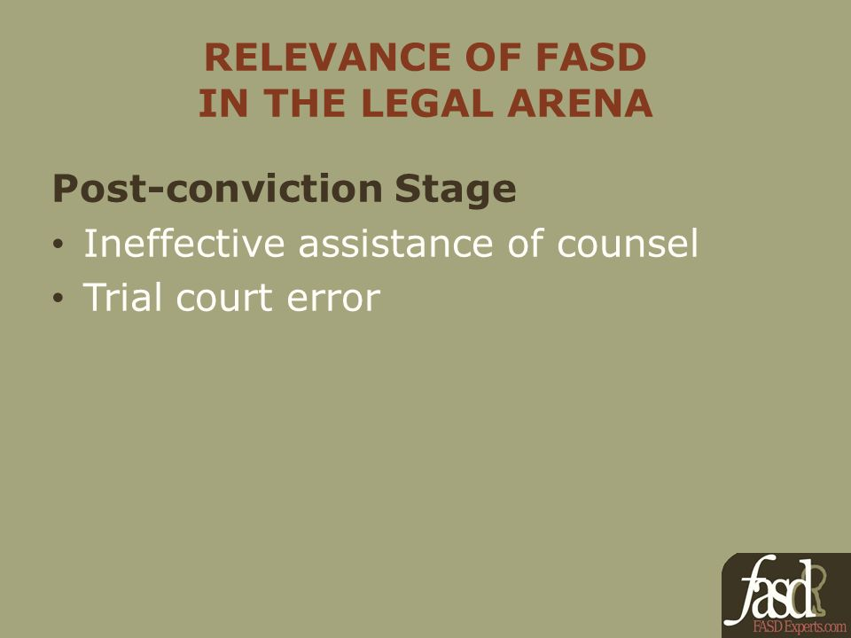 RELEVANCE OF FASD IN THE LEGAL ARENA Post-conviction Stage Ineffective assistance of counsel Trial court error